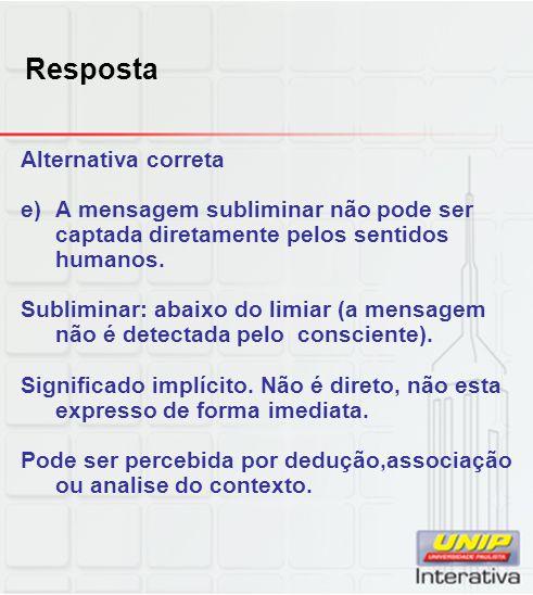Resposta Alternativa correta e)A mensagem subliminar não pode ser captada diretamente pelos sentidos humanos. Subliminar: abaixo do limiar (a mensagem