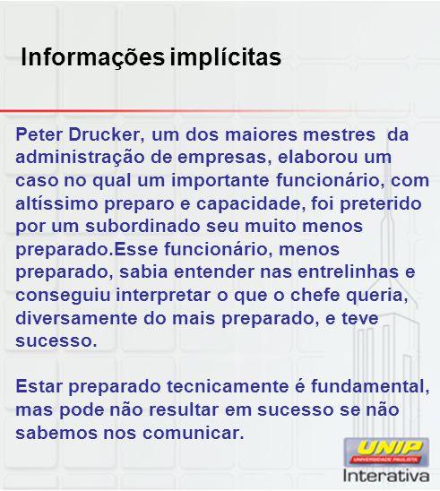 Informações implícitas Peter Drucker, um dos maiores mestres da administração de empresas, elaborou um caso no qual um importante funcionário, com alt
