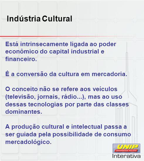 Indústria Cultural Está intrinsecamente ligada ao poder econômico do capital industrial e financeiro. É a conversão da cultura em mercadoria. O concei