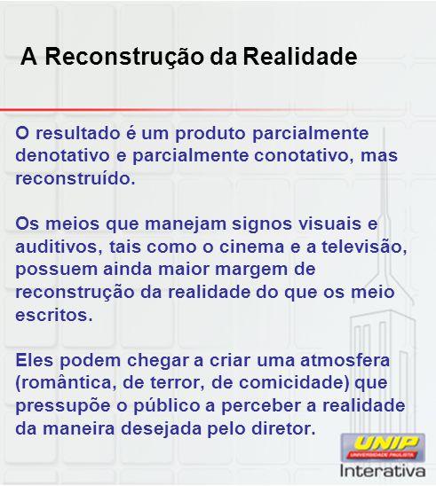 A Reconstrução da Realidade O resultado é um produto parcialmente denotativo e parcialmente conotativo, mas reconstruído. Os meios que manejam signos