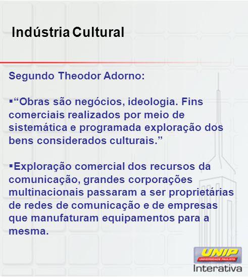 Indústria Cultural Segundo Theodor Adorno: Obras são negócios, ideologia. Fins comerciais realizados por meio de sistemática e programada exploração d