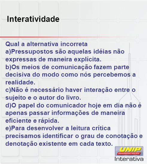 Interatividade Qual a alternativa incorreta a)Pressupostos são aquelas idéias não expressas de maneira explícita. b)Os meios de comunicação fazem part
