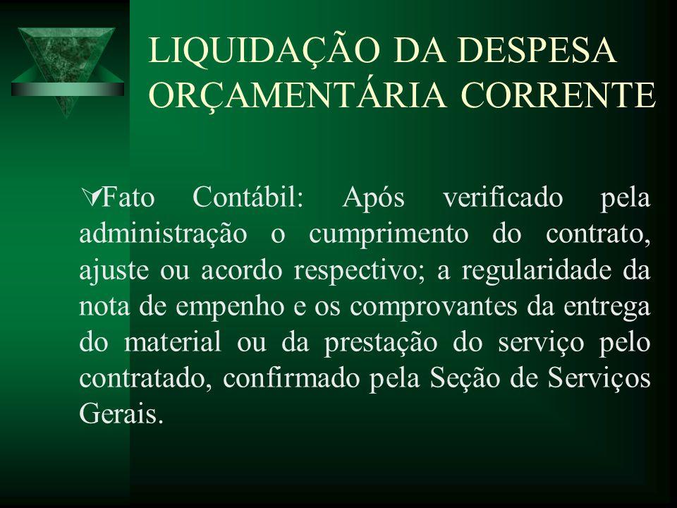 LIQUIDAÇÃO DA DESPESA ORÇAMENTÁRIA CORRENTE Fato Contábil: Após verificado pela administração o cumprimento do contrato, ajuste ou acordo respectivo;
