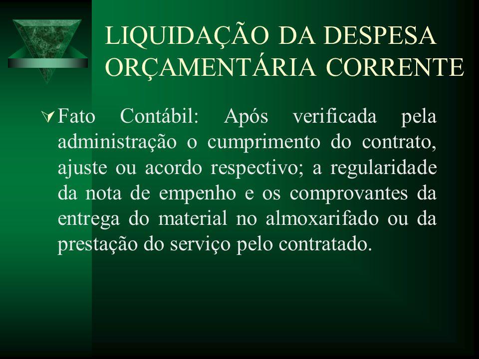 LIQUIDAÇÃO DA DESPESA ORÇAMENTÁRIA CORRENTE Fato Contábil: Após verificada pela administração o cumprimento do contrato, ajuste ou acordo respectivo;