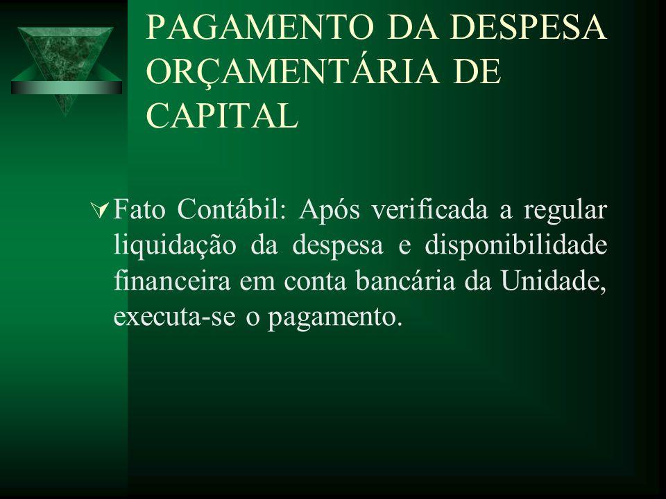 PAGAMENTO DA DESPESA ORÇAMENTÁRIA DE CAPITAL Fato Contábil: Após verificada a regular liquidação da despesa e disponibilidade financeira em conta banc