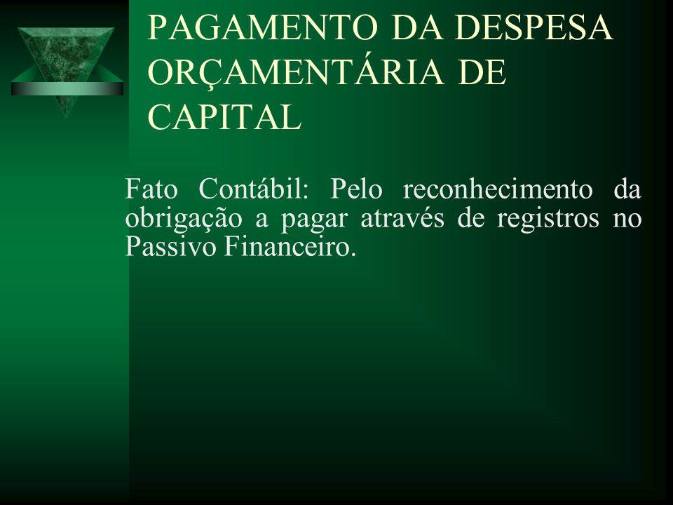 PAGAMENTO DA DESPESA ORÇAMENTÁRIA DE CAPITAL Fato Contábil: Pelo reconhecimento da obrigação a pagar através de registros no Passivo Financeiro.