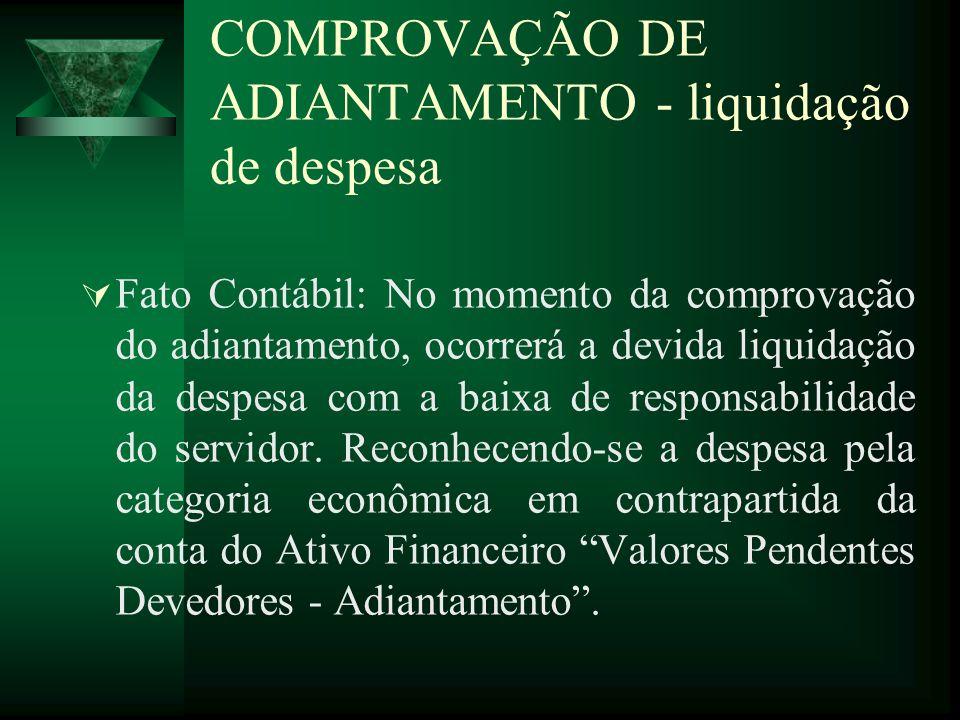 COMPROVAÇÃO DE ADIANTAMENTO - liquidação de despesa Fato Contábil: No momento da comprovação do adiantamento, ocorrerá a devida liquidação da despesa