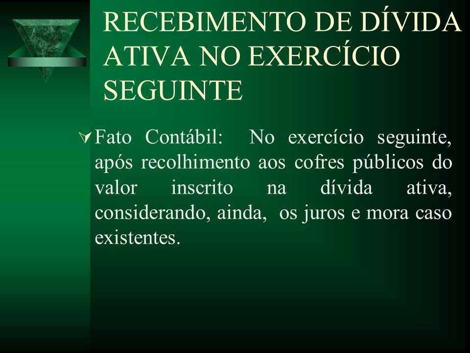 RECEBIMENTO DE DÍVIDA ATIVA NO EXERCÍCIO SEGUINTE Fato Contábil: No exercício seguinte, após recolhimento aos cofres públicos do valor inscrito na dív