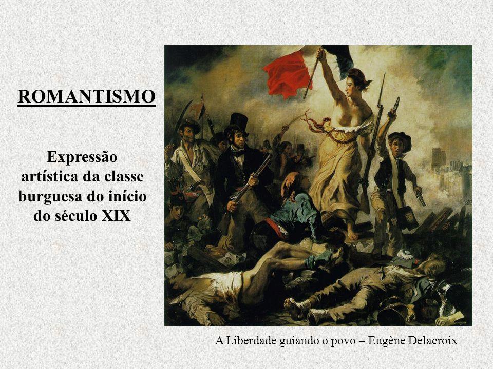 ROMANTISMO Expressão artística da classe burguesa do início do século XIX A Liberdade guiando o povo – Eugène Delacroix