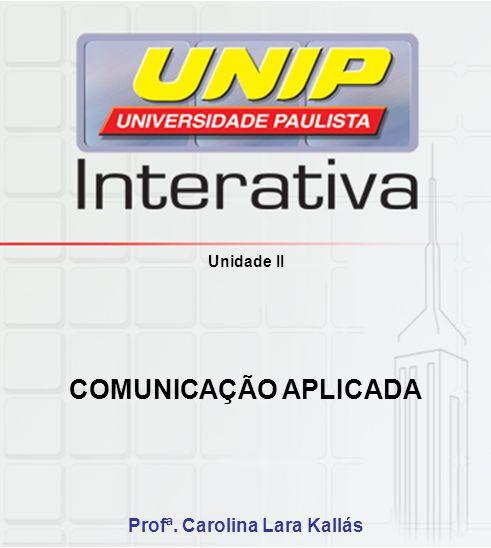 Unidade II COMUNICAÇÃO APLICADA Profª. Carolina Lara Kallás