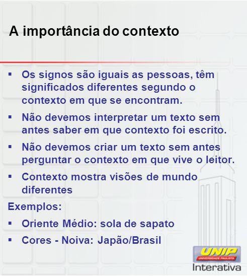 A importância do contexto Os signos são iguais as pessoas, têm significados diferentes segundo o contexto em que se encontram. Não devemos interpretar
