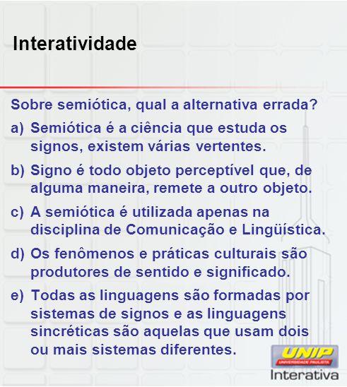 Interatividade Sobre semiótica, qual a alternativa errada? a)Semiótica é a ciência que estuda os signos, existem várias vertentes. b)Signo é todo obje