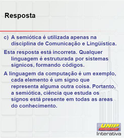 Resposta c)A semiótica é utilizada apenas na disciplina de Comunicação e Lingüística. Esta resposta está incorreta. Qualquer linguagem é estruturada p
