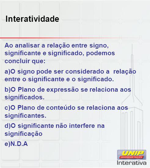 Interatividade Ao analisar a relação entre signo, significante e significado, podemos concluir que: a)O signo pode ser considerado a relação entre o s