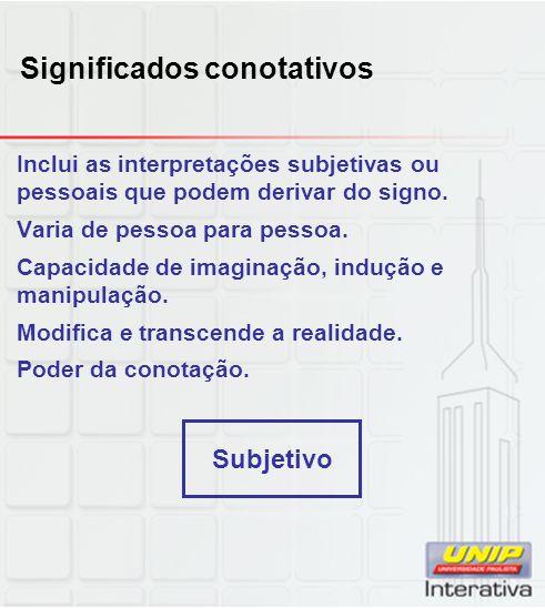 Significados conotativos Inclui as interpretações subjetivas ou pessoais que podem derivar do signo. Varia de pessoa para pessoa. Capacidade de imagin