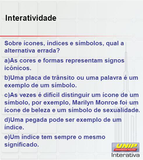 Interatividade Sobre ícones, índices e símbolos, qual a alternativa errada? a)As cores e formas representam signos icônicos. b)Uma placa de trânsito o