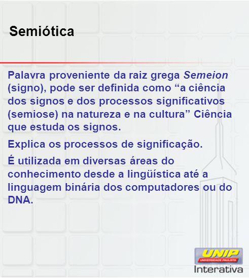 Semiótica Palavra proveniente da raiz grega Semeion (signo), pode ser definida como a ciência dos signos e dos processos significativos (semiose) na n