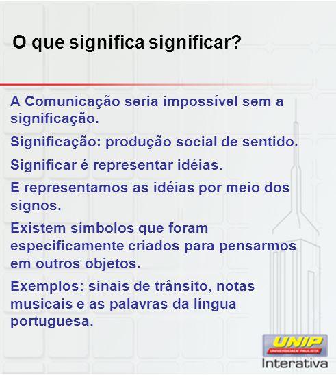 O que significa significar? A Comunicação seria impossível sem a significação. Significação: produção social de sentido. Significar é representar idéi