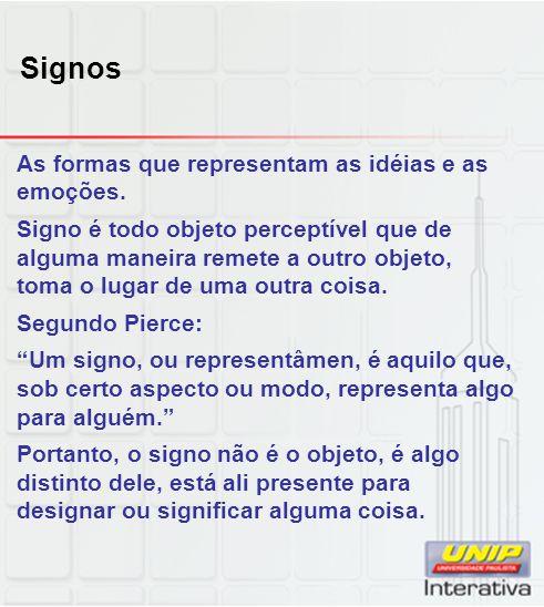 Signos As formas que representam as idéias e as emoções. Signo é todo objeto perceptível que de alguma maneira remete a outro objeto, toma o lugar de