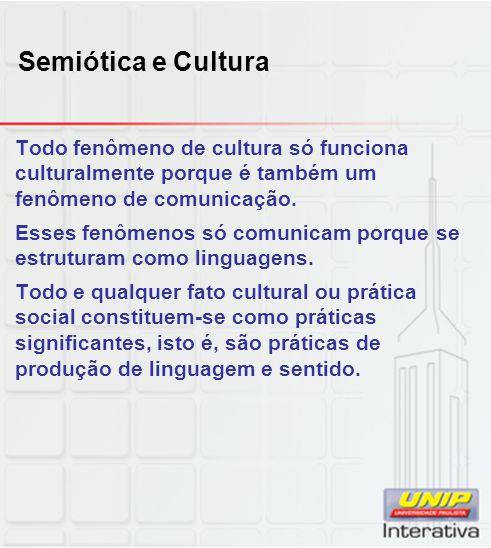 Semiótica e Cultura Todo fenômeno de cultura só funciona culturalmente porque é também um fenômeno de comunicação. Esses fenômenos só comunicam porque