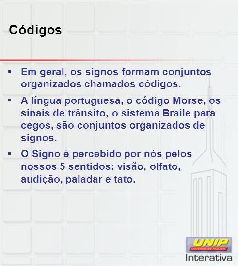 Códigos Em geral, os signos formam conjuntos organizados chamados códigos. A língua portuguesa, o código Morse, os sinais de trânsito, o sistema Brail