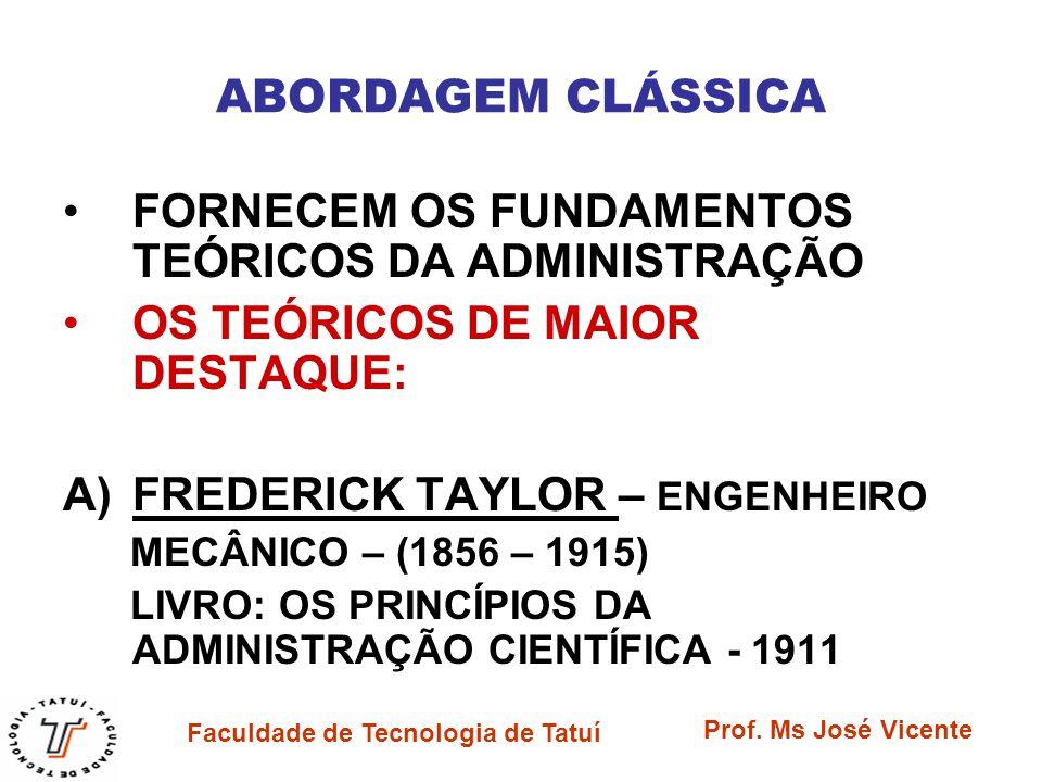 Faculdade de Tecnologia de Tatuí Prof. Ms José Vicente ABORDAGEM CLÁSSICA FORNECEM OS FUNDAMENTOS TEÓRICOS DA ADMINISTRAÇÃO OS TEÓRICOS DE MAIOR DESTA