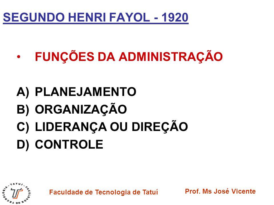 Faculdade de Tecnologia de Tatuí Prof. Ms José Vicente SEGUNDO HENRI FAYOL - 1920 FUNÇÕES DA ADMINISTRAÇÃO A)PLANEJAMENTO B)ORGANIZAÇÃO C)LIDERANÇA OU