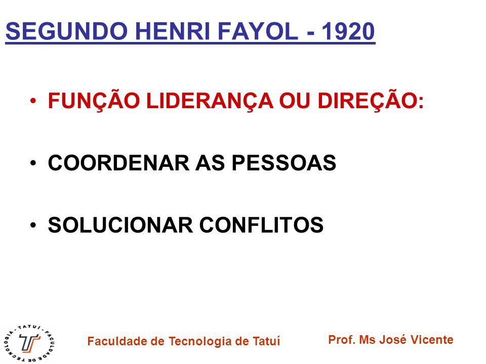 Faculdade de Tecnologia de Tatuí Prof. Ms José Vicente SEGUNDO HENRI FAYOL - 1920 FUNÇÃO LIDERANÇA OU DIREÇÃO: COORDENAR AS PESSOAS SOLUCIONAR CONFLIT