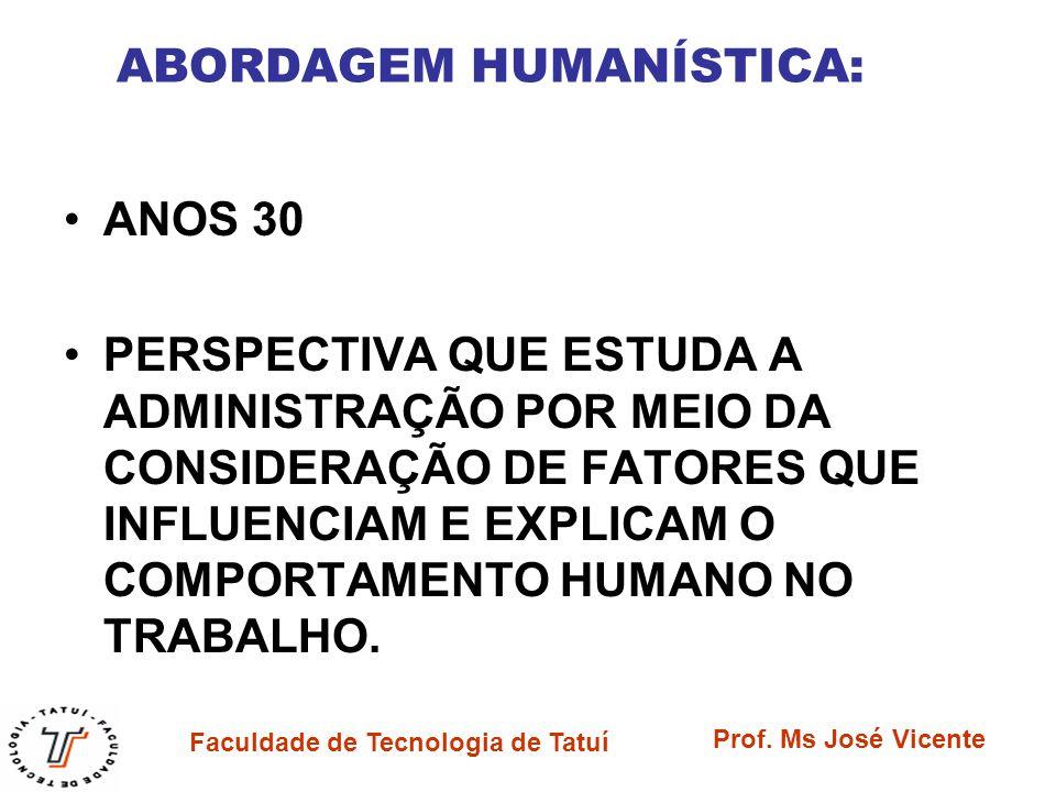 Faculdade de Tecnologia de Tatuí Prof. Ms José Vicente ABORDAGEM HUMANÍSTICA: ANOS 30 PERSPECTIVA QUE ESTUDA A ADMINISTRAÇÃO POR MEIO DA CONSIDERAÇÃO
