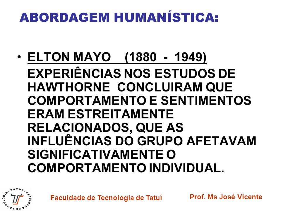 Faculdade de Tecnologia de Tatuí Prof. Ms José Vicente ABORDAGEM HUMANÍSTICA: ELTON MAYO (1880 - 1949) EXPERIÊNCIAS NOS ESTUDOS DE HAWTHORNE CONCLUIRA