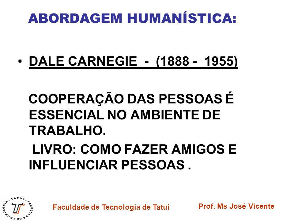 Faculdade de Tecnologia de Tatuí Prof. Ms José Vicente ABORDAGEM HUMANÍSTICA: DALE CARNEGIE - (1888 - 1955) COOPERAÇÃO DAS PESSOAS É ESSENCIAL NO AMBI