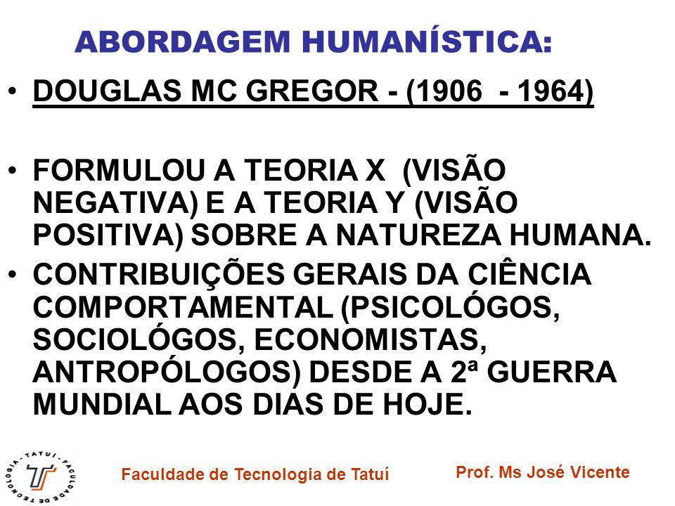 Faculdade de Tecnologia de Tatuí Prof. Ms José Vicente ABORDAGEM HUMANÍSTICA: DOUGLAS MC GREGOR - (1906 - 1964) FORMULOU A TEORIA X (VISÃO NEGATIVA) E