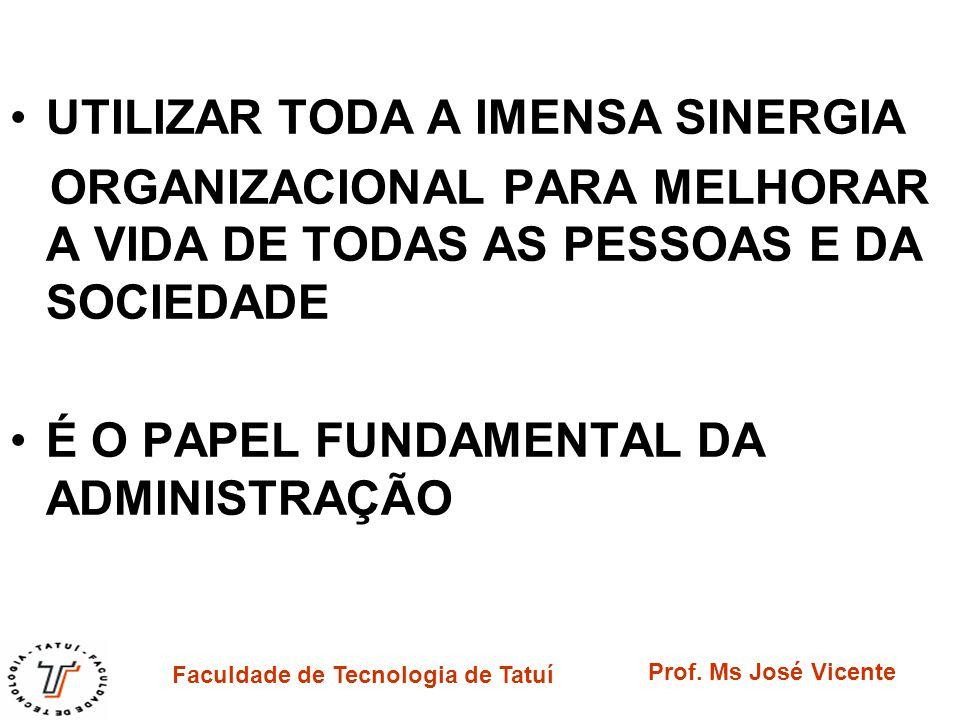 Faculdade de Tecnologia de Tatuí Prof. Ms José Vicente UTILIZAR TODA A IMENSA SINERGIA ORGANIZACIONAL PARA MELHORAR A VIDA DE TODAS AS PESSOAS E DA SO
