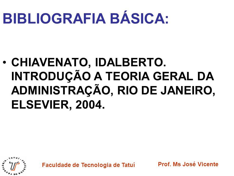 Faculdade de Tecnologia de Tatuí Prof. Ms José Vicente BIBLIOGRAFIA BÁSICA: CHIAVENATO, IDALBERTO. INTRODUÇÃO A TEORIA GERAL DA ADMINISTRAÇÃO, RIO DE
