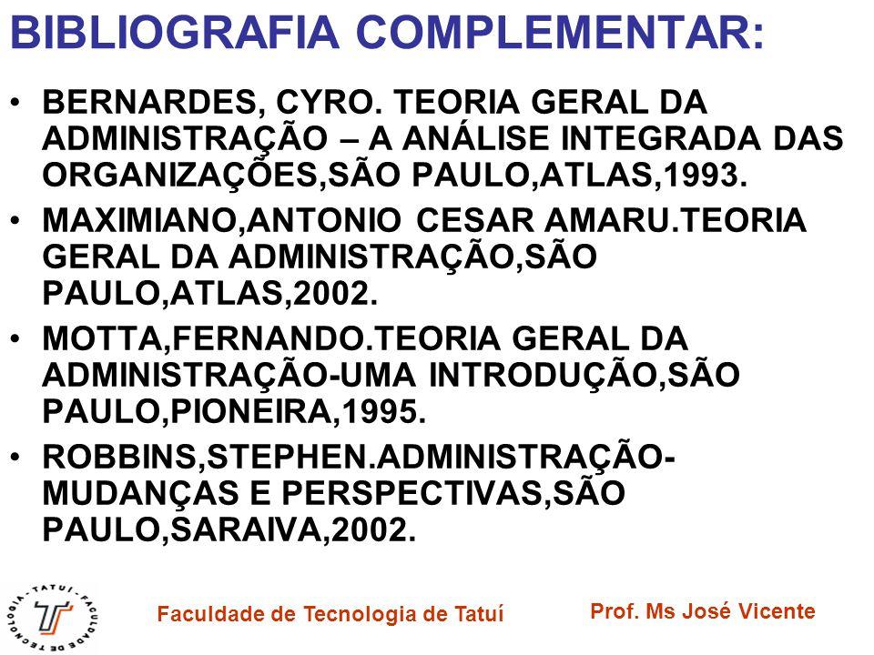 Faculdade de Tecnologia de Tatuí Prof. Ms José Vicente BIBLIOGRAFIA COMPLEMENTAR: BERNARDES, CYRO. TEORIA GERAL DA ADMINISTRAÇÃO – A ANÁLISE INTEGRADA