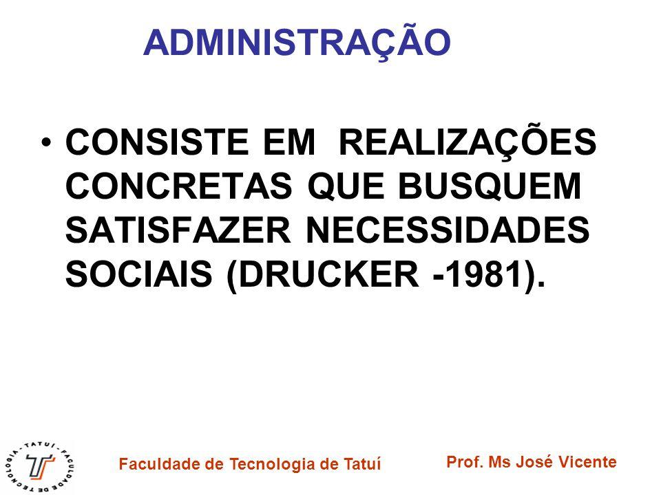 Faculdade de Tecnologia de Tatuí Prof. Ms José Vicente ADMINISTRAÇÃO CONSISTE EM REALIZAÇÕES CONCRETAS QUE BUSQUEM SATISFAZER NECESSIDADES SOCIAIS (DR