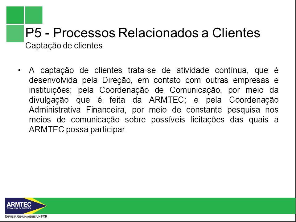 P5 - Processos Relacionados a Clientes Captação de clientes A captação de clientes trata-se de atividade contínua, que é desenvolvida pela Direção, em contato com outras empresas e instituições; pela Coordenação de Comunicação, por meio da divulgação que é feita da ARMTEC; e pela Coordenação Administrativa Financeira, por meio de constante pesquisa nos meios de comunicação sobre possíveis licitações das quais a ARMTEC possa participar.
