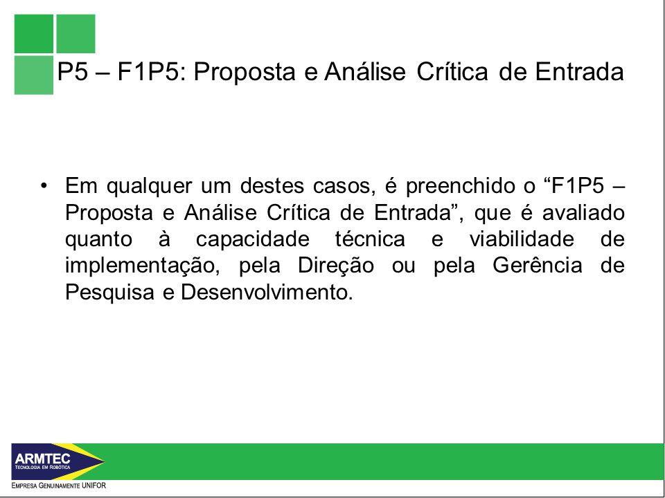 P5 – F1P5: Proposta e Análise Crítica de Entrada Em qualquer um destes casos, é preenchido o F1P5 – Proposta e Análise Crítica de Entrada, que é avaliado quanto à capacidade técnica e viabilidade de implementação, pela Direção ou pela Gerência de Pesquisa e Desenvolvimento.