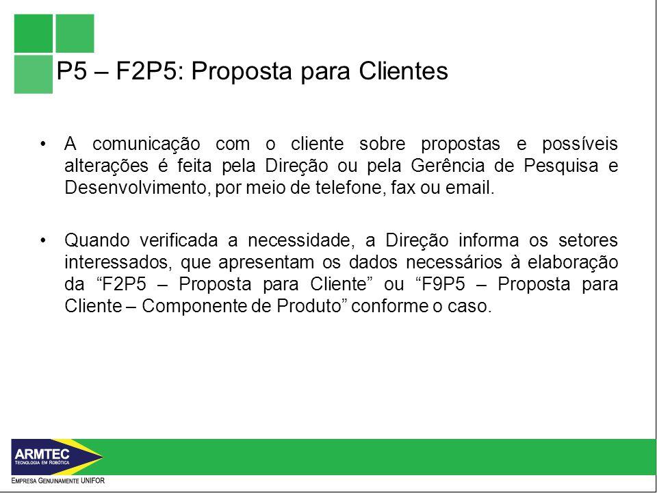 P5 – F2P5: Proposta para Clientes A comunicação com o cliente sobre propostas e possíveis alterações é feita pela Direção ou pela Gerência de Pesquisa e Desenvolvimento, por meio de telefone, fax ou email.