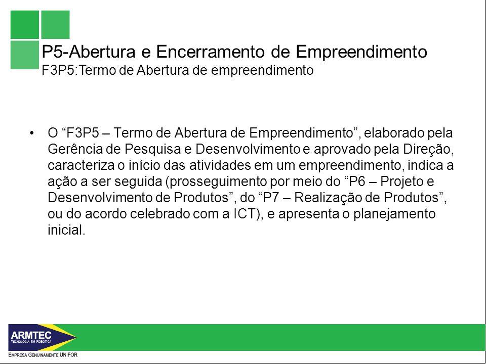 P5-Abertura e Encerramento de Empreendimento F3P5:Termo de Abertura de empreendimento O F3P5 – Termo de Abertura de Empreendimento, elaborado pela Gerência de Pesquisa e Desenvolvimento e aprovado pela Direção, caracteriza o início das atividades em um empreendimento, indica a ação a ser seguida (prosseguimento por meio do P6 – Projeto e Desenvolvimento de Produtos, do P7 – Realização de Produtos, ou do acordo celebrado com a ICT), e apresenta o planejamento inicial.