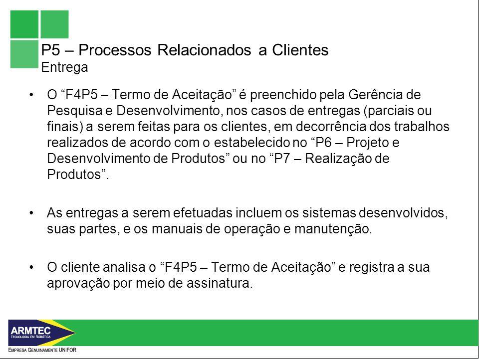 P5 – Processos Relacionados a Clientes Entrega O F4P5 – Termo de Aceitação é preenchido pela Gerência de Pesquisa e Desenvolvimento, nos casos de entregas (parciais ou finais) a serem feitas para os clientes, em decorrência dos trabalhos realizados de acordo com o estabelecido no P6 – Projeto e Desenvolvimento de Produtos ou no P7 – Realização de Produtos.