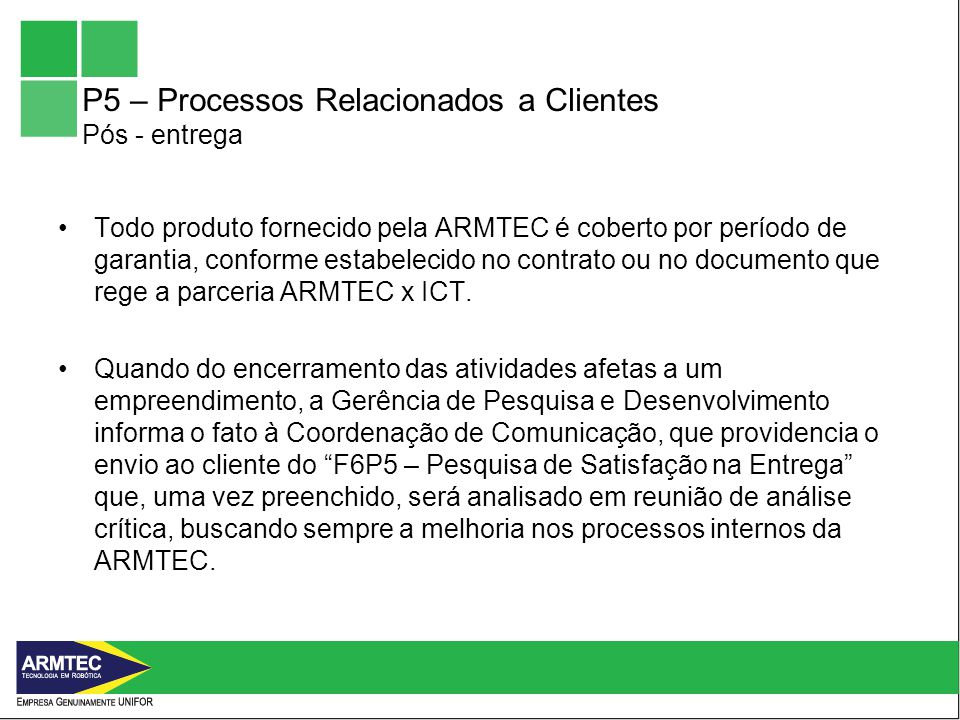 P5 – Processos Relacionados a Clientes Pós - entrega Todo produto fornecido pela ARMTEC é coberto por período de garantia, conforme estabelecido no contrato ou no documento que rege a parceria ARMTEC x ICT.