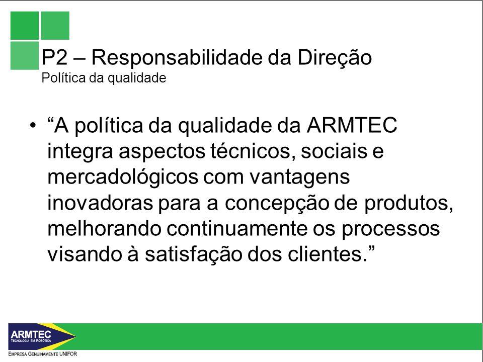 P2 – Responsabilidade da Direção Política da qualidade A política da qualidade da ARMTEC integra aspectos técnicos, sociais e mercadológicos com vantagens inovadoras para a concepção de produtos, melhorando continuamente os processos visando à satisfação dos clientes.