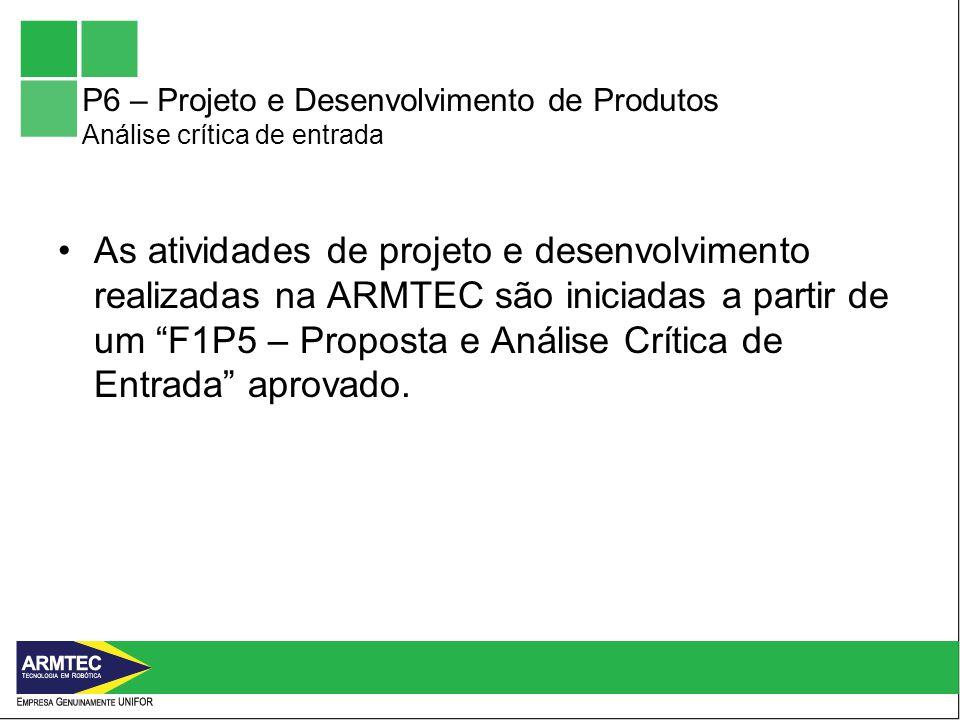 P6 – Projeto e Desenvolvimento de Produtos Análise crítica de entrada As atividades de projeto e desenvolvimento realizadas na ARMTEC são iniciadas a partir de um F1P5 – Proposta e Análise Crítica de Entrada aprovado.