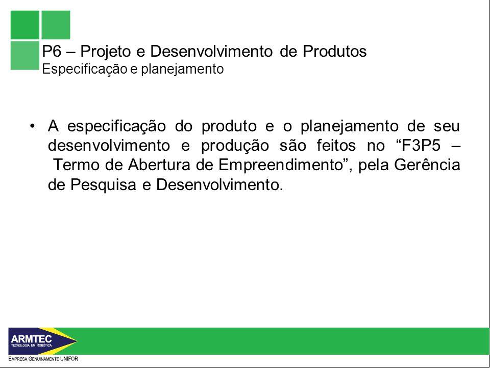 P6 – Projeto e Desenvolvimento de Produtos Especificação e planejamento A especificação do produto e o planejamento de seu desenvolvimento e produção são feitos no F3P5 – Termo de Abertura de Empreendimento, pela Gerência de Pesquisa e Desenvolvimento.