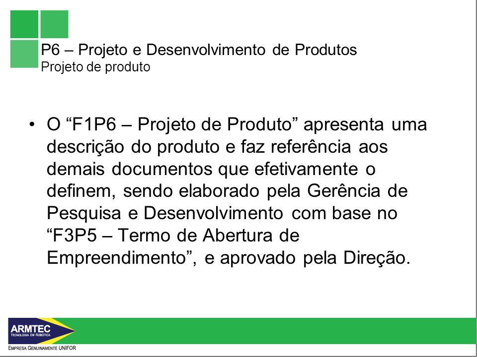 P6 – Projeto e Desenvolvimento de Produtos Projeto de produto O F1P6 – Projeto de Produto apresenta uma descrição do produto e faz referência aos demais documentos que efetivamente o definem, sendo elaborado pela Gerência de Pesquisa e Desenvolvimento com base no F3P5 – Termo de Abertura de Empreendimento, e aprovado pela Direção.