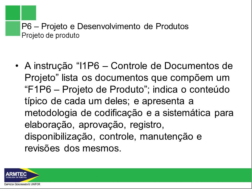 P6 – Projeto e Desenvolvimento de Produtos Projeto de produto A instrução I1P6 – Controle de Documentos de Projeto lista os documentos que compõem um F1P6 – Projeto de Produto; indica o conteúdo típico de cada um deles; e apresenta a metodologia de codificação e a sistemática para elaboração, aprovação, registro, disponibilização, controle, manutenção e revisões dos mesmos.