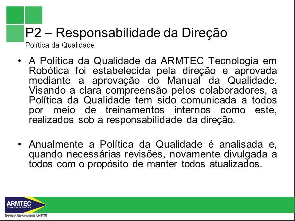 P2 – Responsabilidade da Direção Política da Qualidade A Política da Qualidade da ARMTEC Tecnologia em Robótica foi estabelecida pela direção e aprovada mediante a aprovação do Manual da Qualidade.