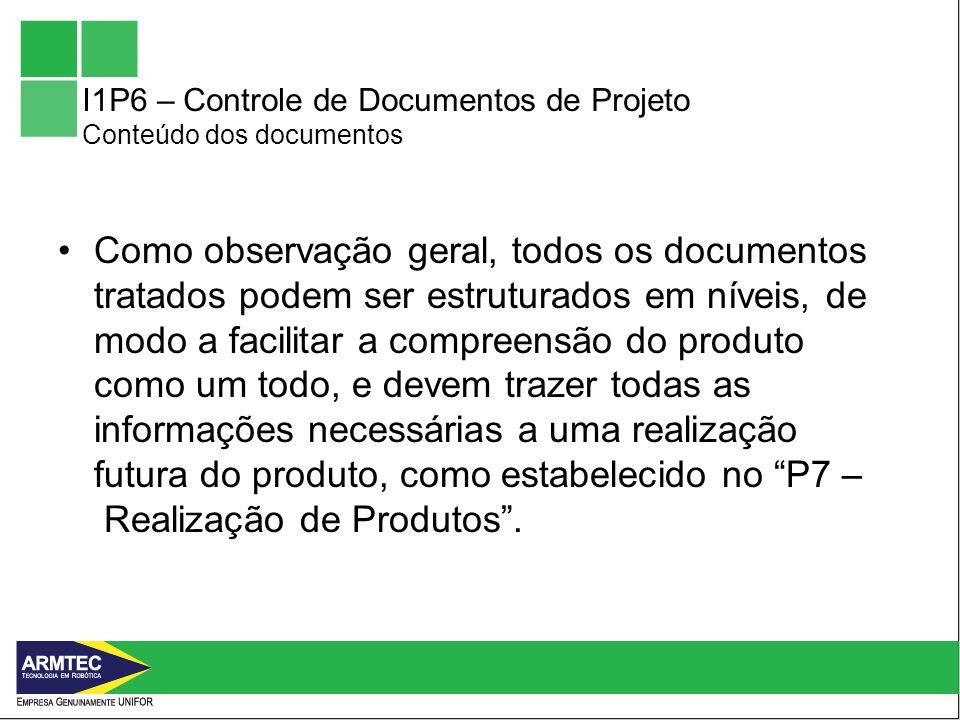 I1P6 – Controle de Documentos de Projeto Conteúdo dos documentos Como observação geral, todos os documentos tratados podem ser estruturados em níveis, de modo a facilitar a compreensão do produto como um todo, e devem trazer todas as informações necessárias a uma realização futura do produto, como estabelecido no P7 – Realização de Produtos.