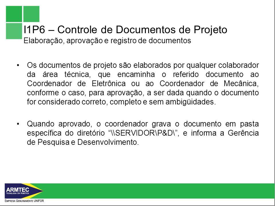 I1P6 – Controle de Documentos de Projeto Elaboração, aprovação e registro de documentos Os documentos de projeto são elaborados por qualquer colaborador da área técnica, que encaminha o referido documento ao Coordenador de Eletrônica ou ao Coordenador de Mecânica, conforme o caso, para aprovação, a ser dada quando o documento for considerado correto, completo e sem ambigüidades.